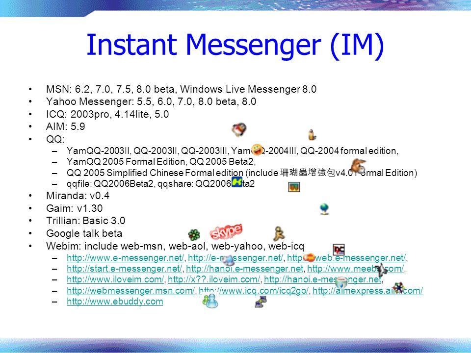 Instant Messenger (IM) MSN: 6.2, 7.0, 7.5, 8.0 beta, Windows Live Messenger 8.0 Yahoo Messenger: 5.5, 6.0, 7.0, 8.0 beta, 8.0 ICQ: 2003pro, 4.14lite,