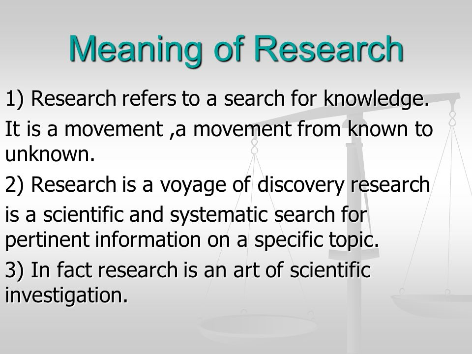 Meaning of Research 1) Research refers to a search for knowledge. It is a movement,a movement from known to unknown. 2) Research is a voyage of discov