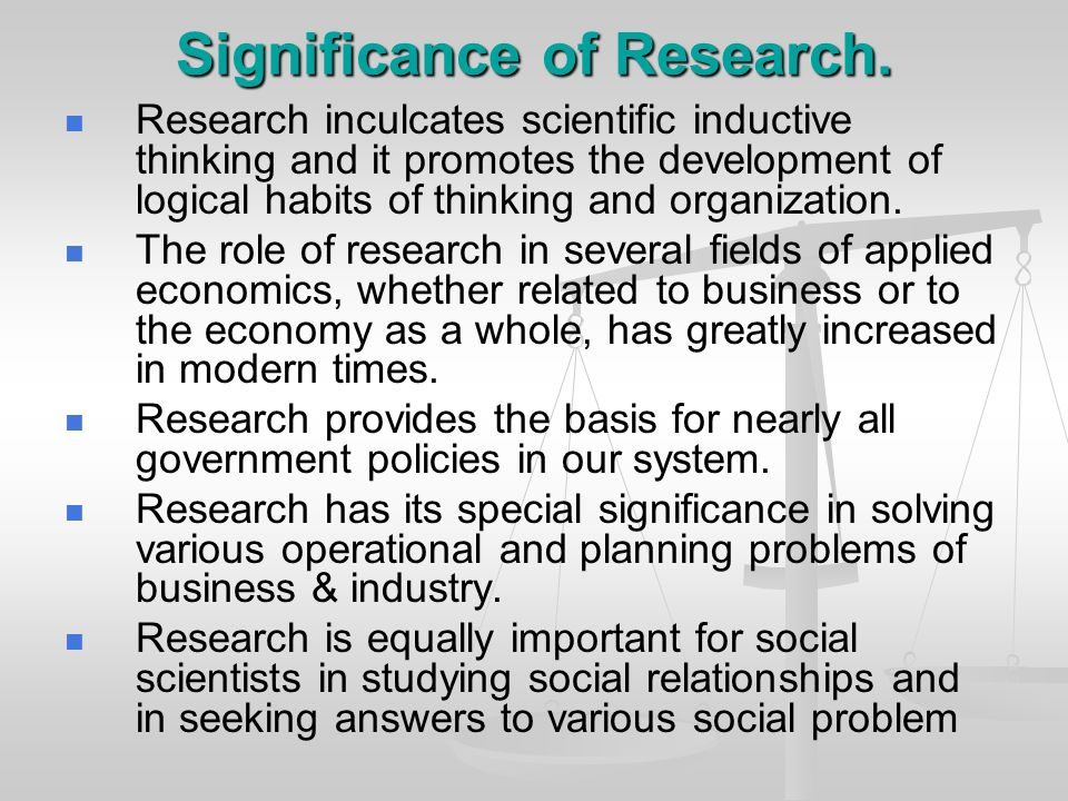 Significance of Research. Research inculcates scientific inductive thinking and it promotes the development of logical habits of thinking and organiza