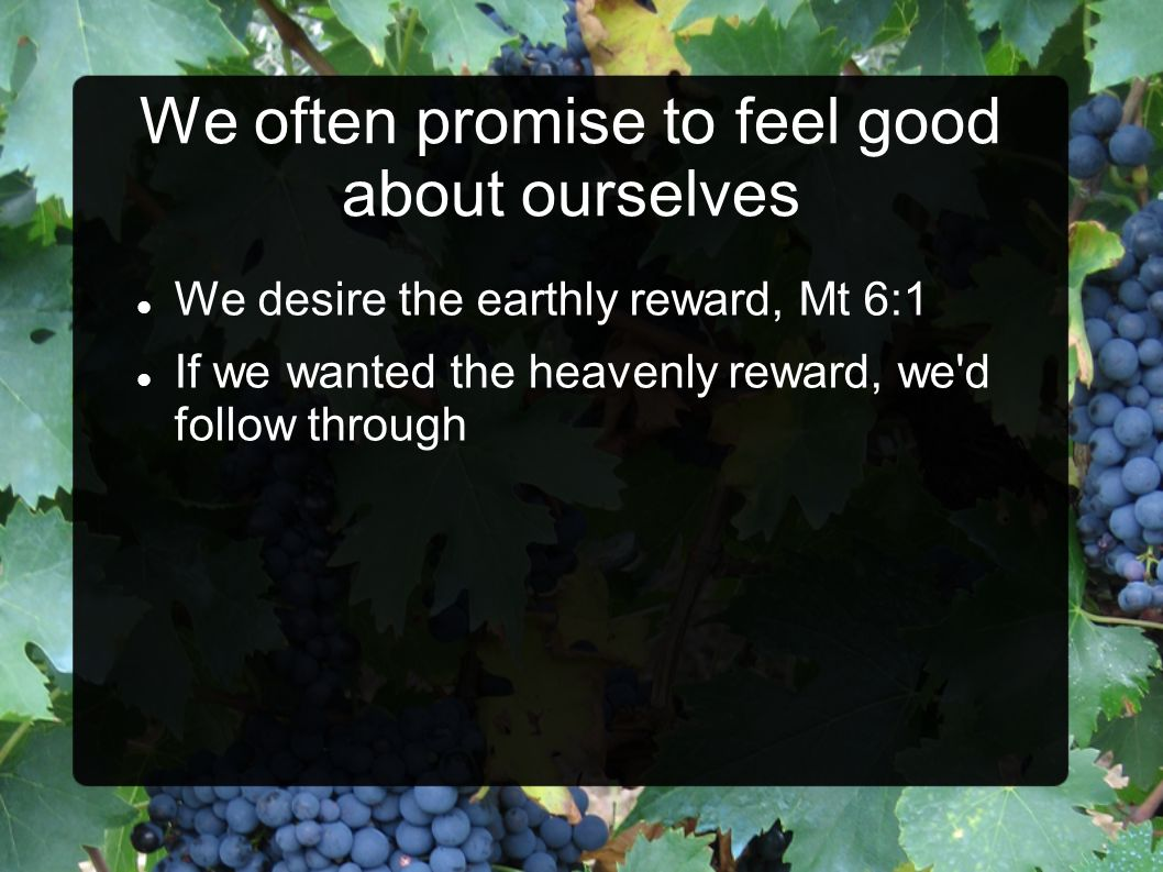We desire the earthly reward, Mt 6:1 If we wanted the heavenly reward, we'd follow through