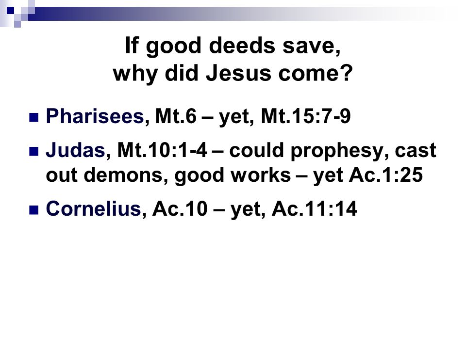 If good deeds save, why did Jesus come? Pharisees, Mt.6 – yet, Mt.15:7-9 Judas, Mt.10:1-4 – could prophesy, cast out demons, good works – yet Ac.1:25