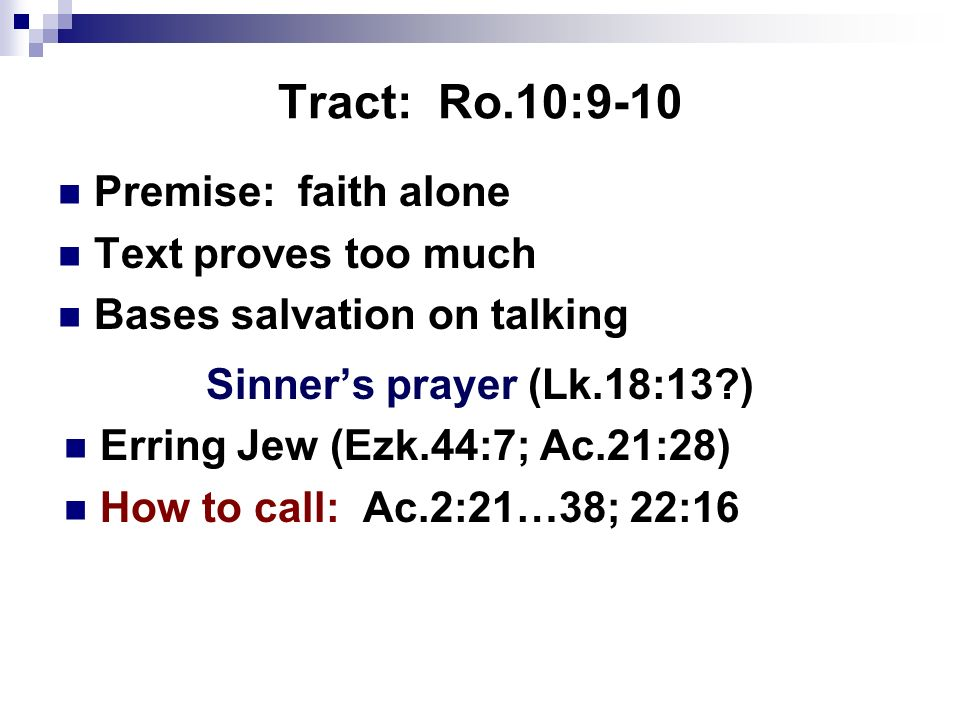 Tract: Ro.10:9-10 Premise: faith alone Text proves too much Bases salvation on talking Sinners prayer (Lk.18:13?) Erring Jew (Ezk.44:7; Ac.21:28) How