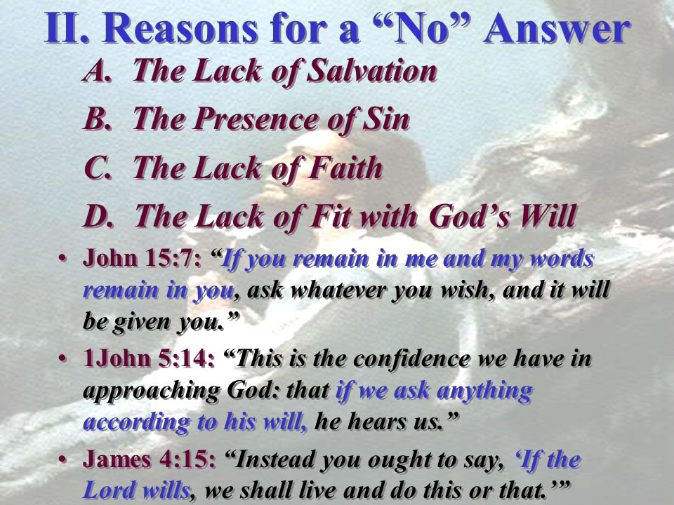 II. Reasons for a No Answer A. The Lack of Salvation B. The Presence of Sin C. The Lack of Faith D. The Lack of Fit with Gods Will John 15:7: If you r