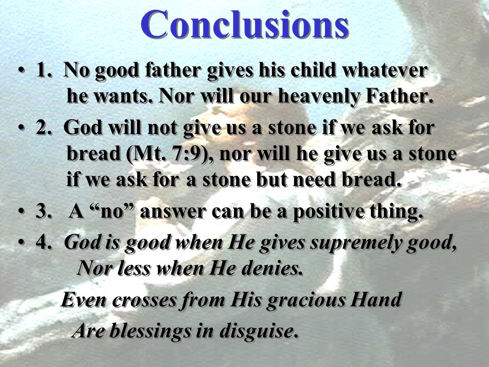 Conclusions 1. No good father gives his child whatever he wants. Nor will our heavenly Father. 2. God will not give us a stone if we ask for bread (Mt