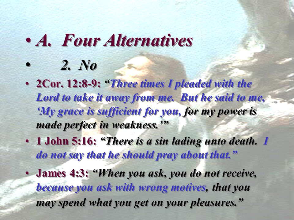A. Four Alternatives 2. No 2Cor. 12:8-9: Three times I pleaded with the Lord to take it away from me. But he said to me, My grace is sufficient for yo
