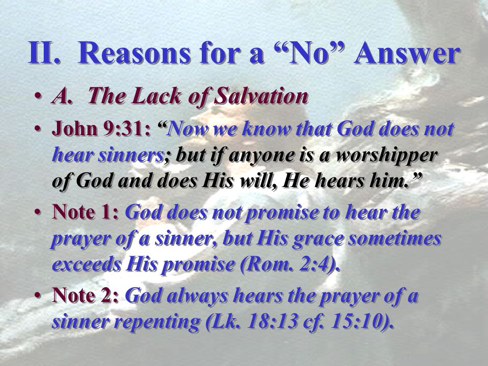II. Reasons for a No Answer A. The Lack of Salvation John 9:31: Now we know that God does not hear sinners; but if anyone is a worshipper of God and d