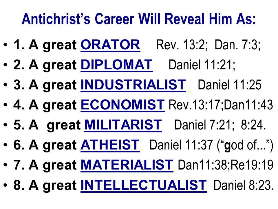 Antichrists Career Will Reveal Him As: 1. A great ORATOR Rev. 13:2; Dan. 7:3; 2. A great DIPLOMAT Daniel 11:21; 3. A great INDUSTRIALIST Daniel 11:25