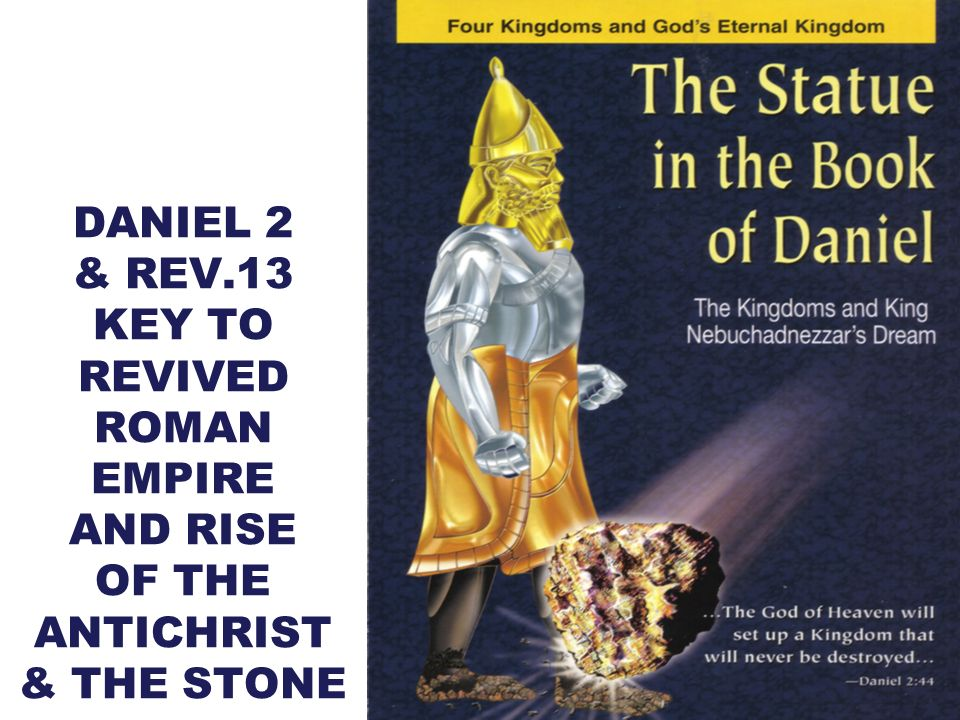 DANIEL 2 & REV.13 KEY TO REVIVED ROMAN EMPIRE AND RISE OF THE ANTICHRIST & THE STONE