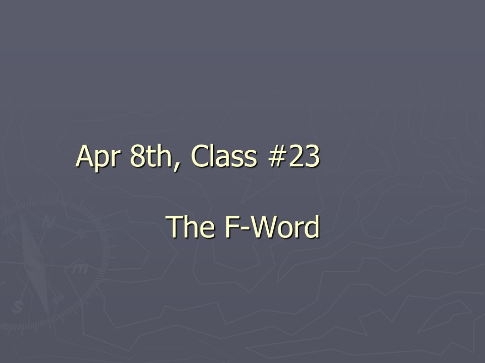 Apr 8th, Class #23 The F-Word