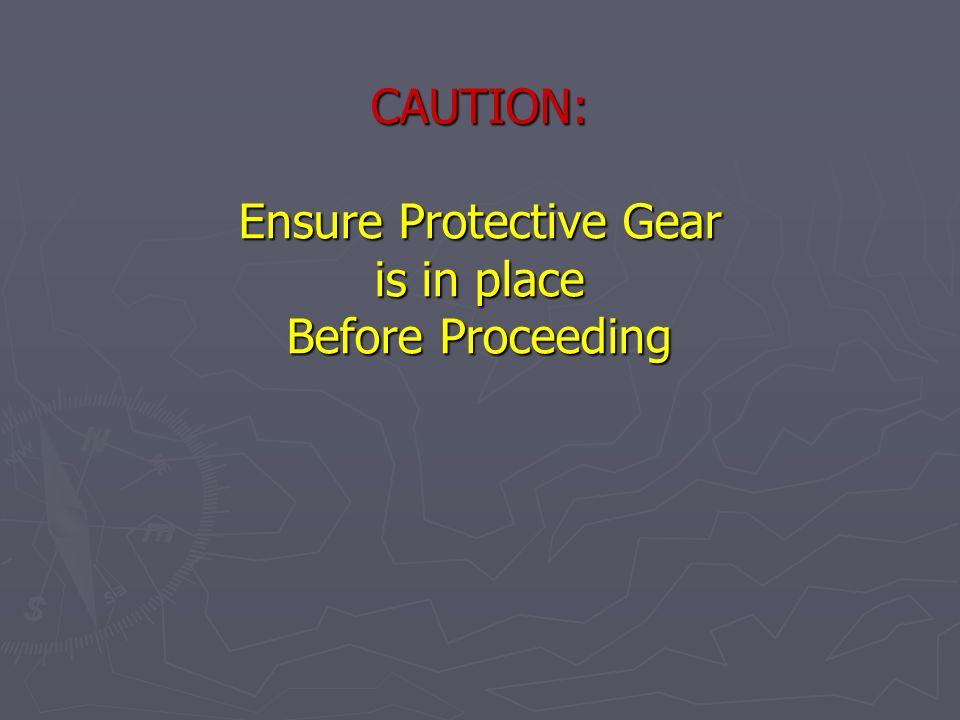 CAUTION: Ensure Protective Gear is in place Before Proceeding