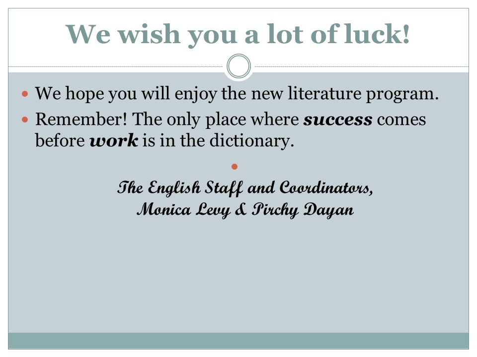 We wish you a lot of luck! We hope you will enjoy the new literature program. Remember! The only place where success comes before work is in the dicti