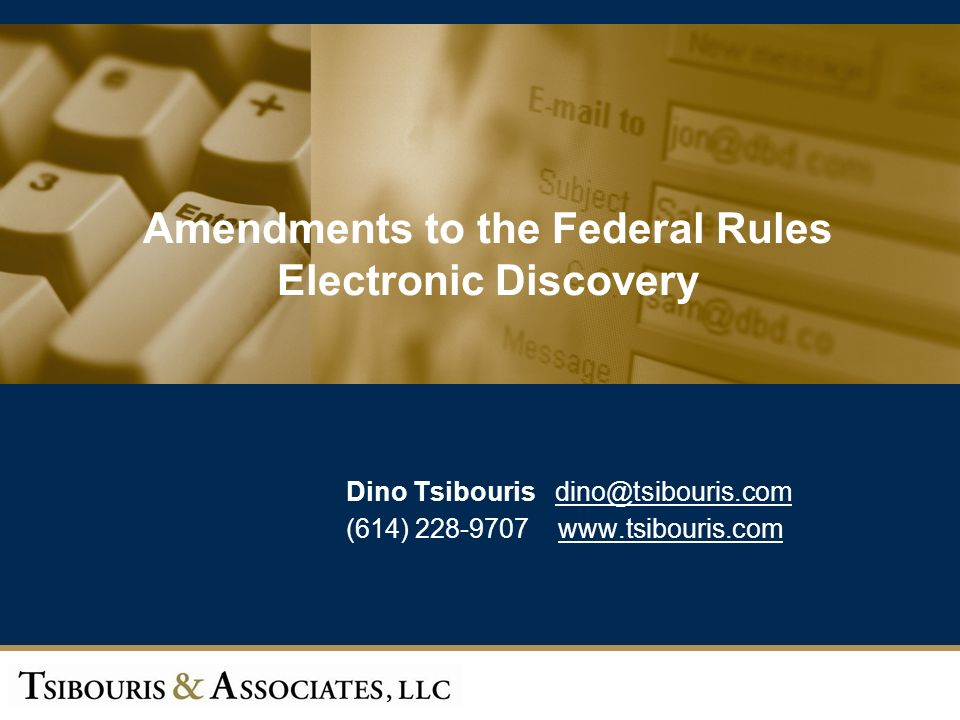 1 Amendments to the Federal Rules Electronic Discovery Dino Tsibouris dino@tsibouris.com@tsibouris.com (614) 228-9707 www.tsibouris.comwww.tsibouris.com