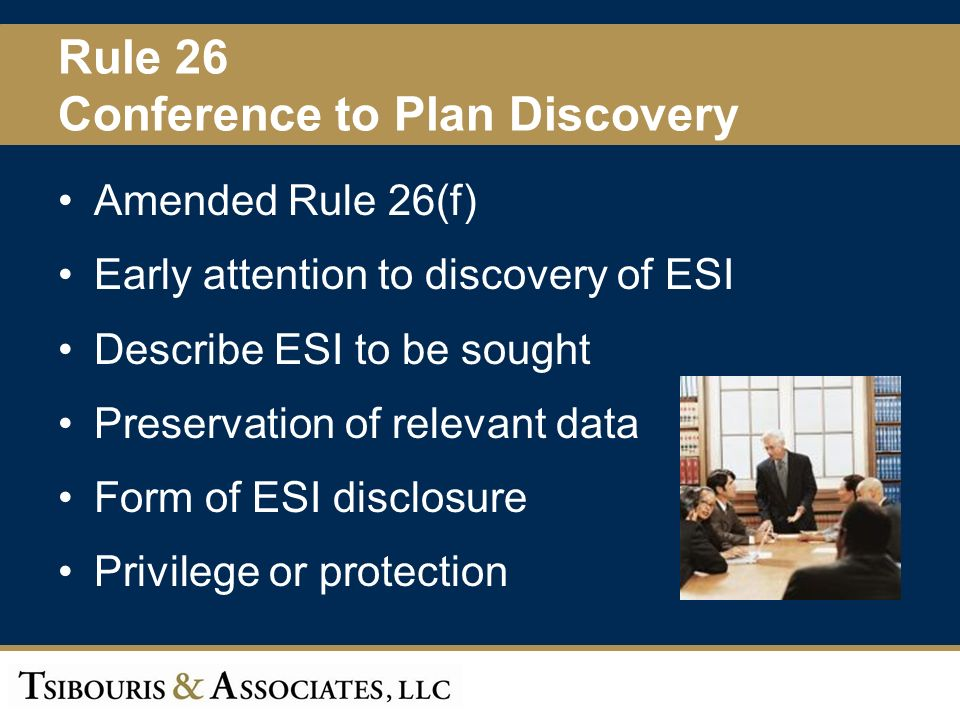10 Rule 26 Conference to Plan Discovery Amended Rule 26(f) Early attention to discovery of ESI Describe ESI to be sought Preservation of relevant data Form of ESI disclosure Privilege or protection