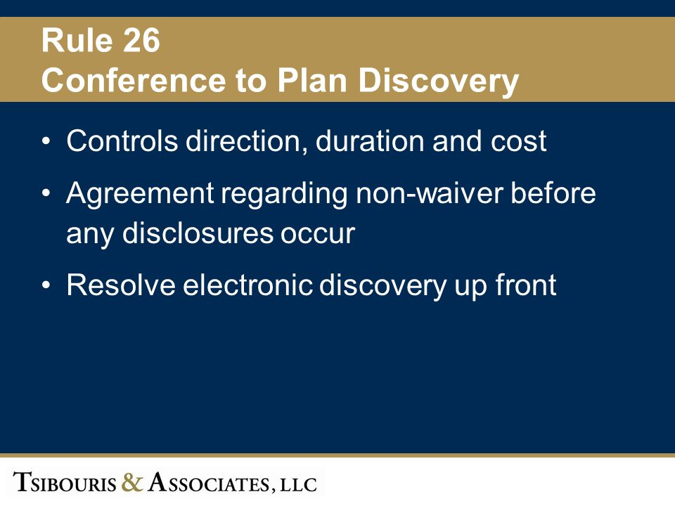 12 Rule 26 Conference to Plan Discovery Controls direction, duration and cost Agreement regarding non-waiver before any disclosures occur Resolve electronic discovery up front