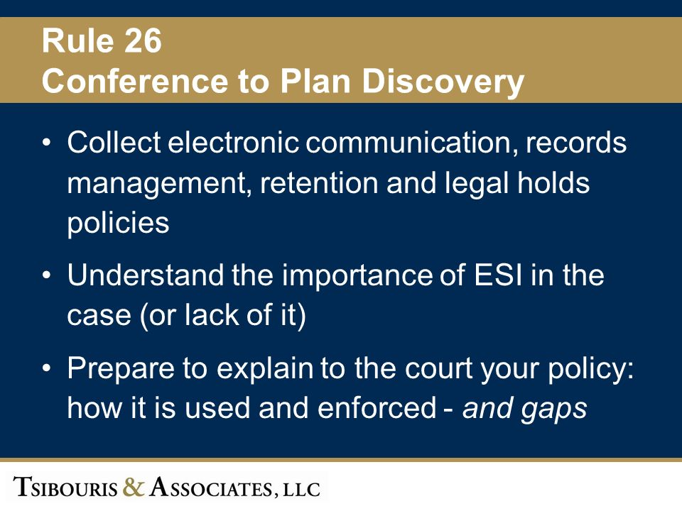 13 Rule 26 Conference to Plan Discovery Collect electronic communication, records management, retention and legal holds policies Understand the importance of ESI in the case (or lack of it) Prepare to explain to the court your policy: how it is used and enforced - and gaps
