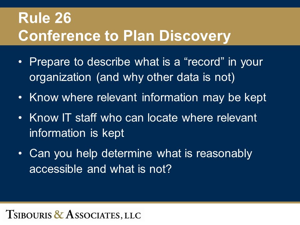 14 Rule 26 Conference to Plan Discovery Prepare to describe what is a record in your organization (and why other data is not) Know where relevant information may be kept Know IT staff who can locate where relevant information is kept Can you help determine what is reasonably accessible and what is not?