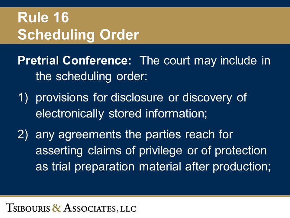 15 Rule 16 Scheduling Order Pretrial Conference: The court may include in the scheduling order: 1)provisions for disclosure or discovery of electronically stored information; 2)any agreements the parties reach for asserting claims of privilege or of protection as trial preparation material after production;
