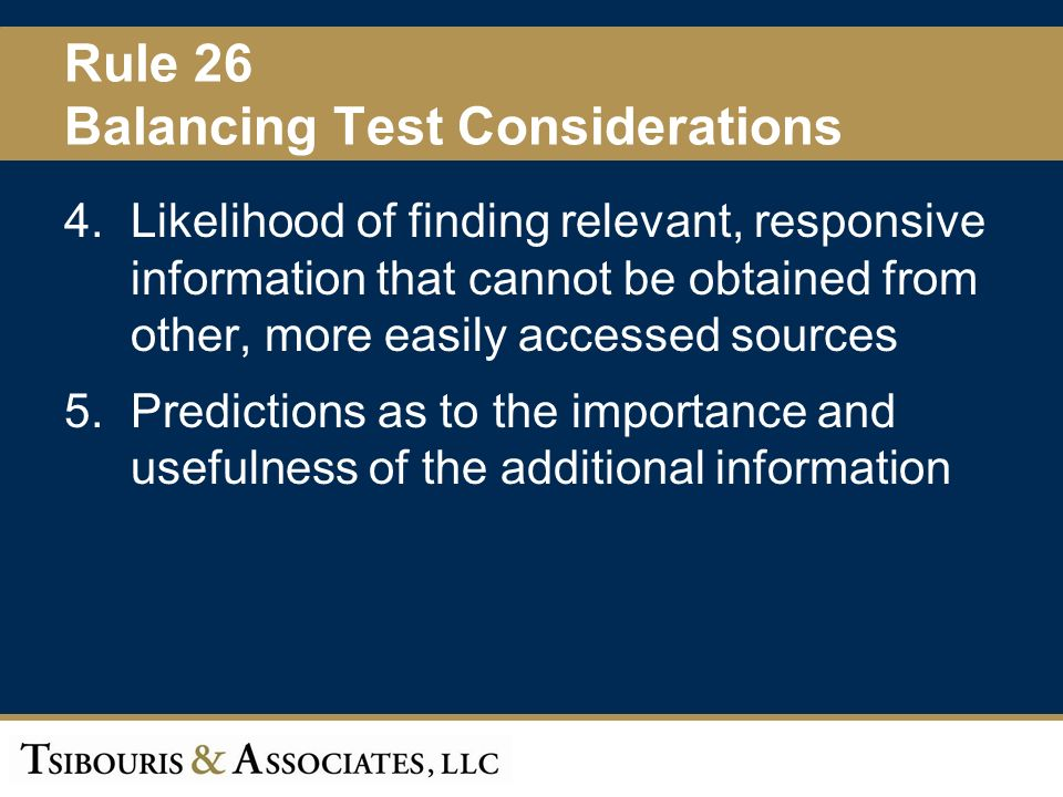 25 Rule 26 Balancing Test Considerations 4.Likelihood of finding relevant, responsive information that cannot be obtained from other, more easily accessed sources 5.Predictions as to the importance and usefulness of the additional information