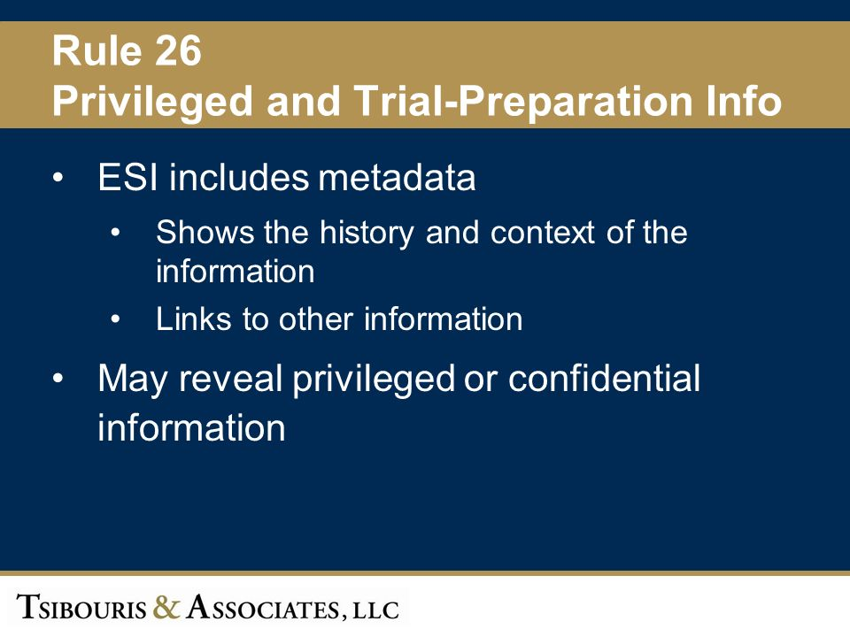 29 Rule 26 Privileged and Trial-Preparation Info ESI includes metadata Shows the history and context of the information Links to other information May reveal privileged or confidential information