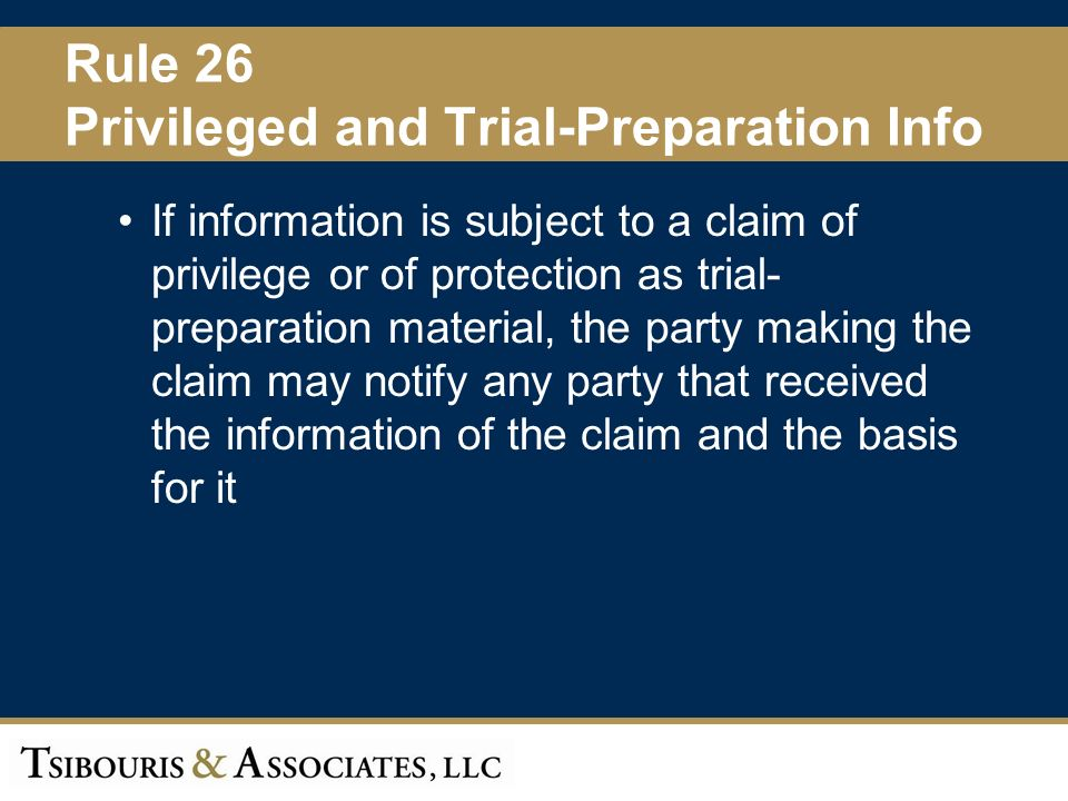 31 Rule 26 Privileged and Trial-Preparation Info If information is subject to a claim of privilege or of protection as trial- preparation material, the party making the claim may notify any party that received the information of the claim and the basis for it
