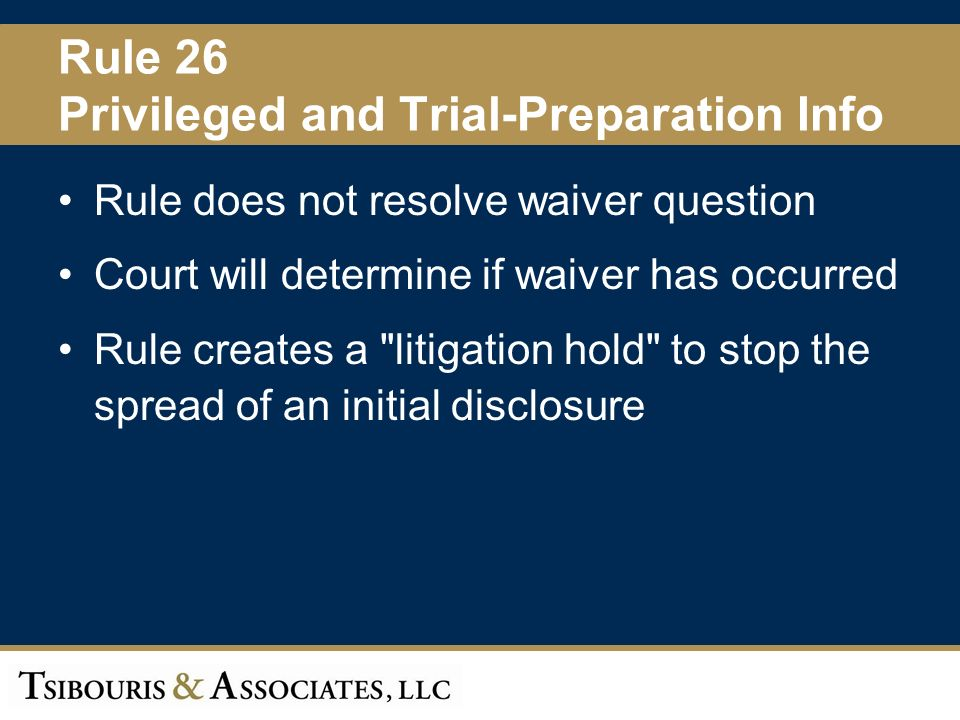 34 Rule 26 Privileged and Trial-Preparation Info Rule does not resolve waiver question Court will determine if waiver has occurred Rule creates a litigation hold to stop the spread of an initial disclosure