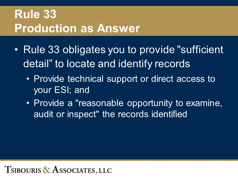 39 Rule 33 Production as Answer Rule 33 obligates you to provide sufficient detail to locate and identify records Provide technical support or direct access to your ESI; and Provide a reasonable opportunity to examine, audit or inspect the records identified