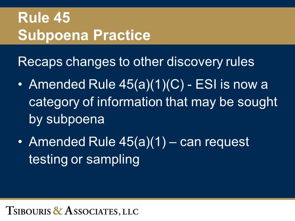 40 Rule 45 Subpoena Practice Recaps changes to other discovery rules Amended Rule 45(a)(1)(C) - ESI is now a category of information that may be sought by subpoena Amended Rule 45(a)(1) – can request testing or sampling