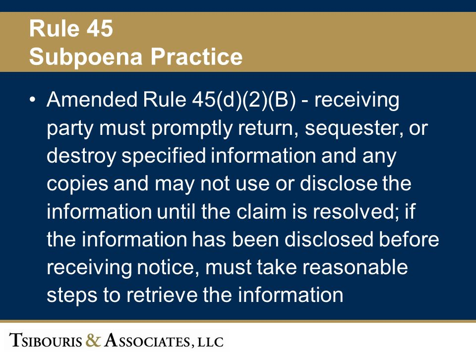 46 Rule 45 Subpoena Practice Amended Rule 45(d)(2)(B) - receiving party must promptly return, sequester, or destroy specified information and any copies and may not use or disclose the information until the claim is resolved; if the information has been disclosed before receiving notice, must take reasonable steps to retrieve the information