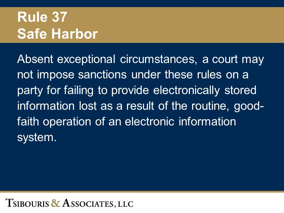 48 Rule 37 Safe Harbor Absent exceptional circumstances, a court may not impose sanctions under these rules on a party for failing to provide electronically stored information lost as a result of the routine, good- faith operation of an electronic information system.