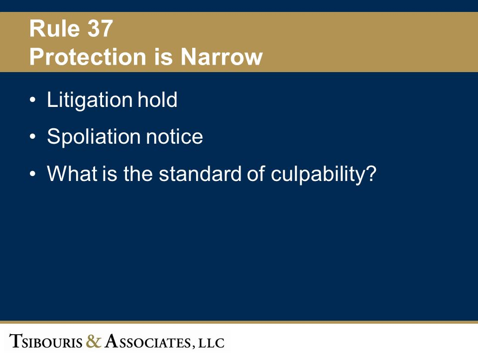 51 Rule 37 Protection is Narrow Litigation hold Spoliation notice What is the standard of culpability?