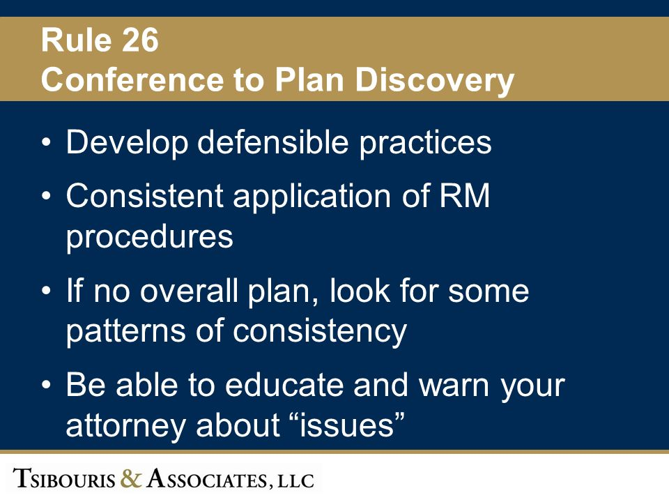 52 Rule 26 Conference to Plan Discovery Develop defensible practices Consistent application of RM procedures If no overall plan, look for some patterns of consistency Be able to educate and warn your attorney about issues