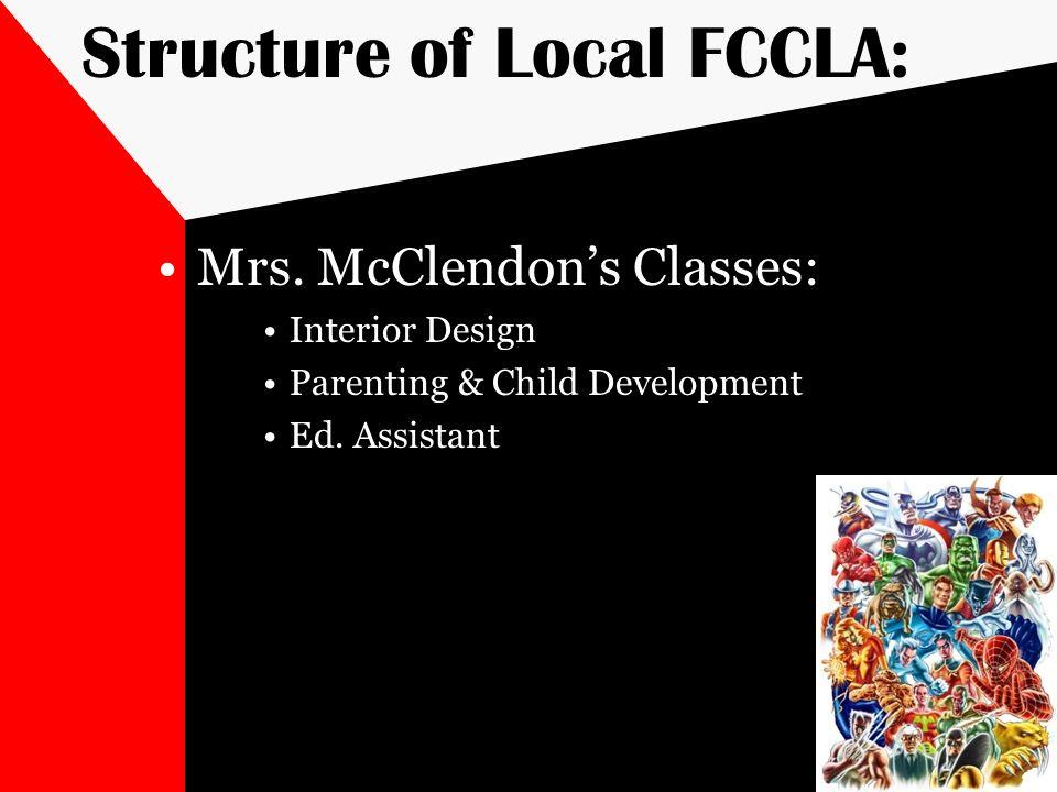 Structure of Local FCCLA: Mrs. McClendons Classes: Interior Design Parenting & Child Development Ed. Assistant