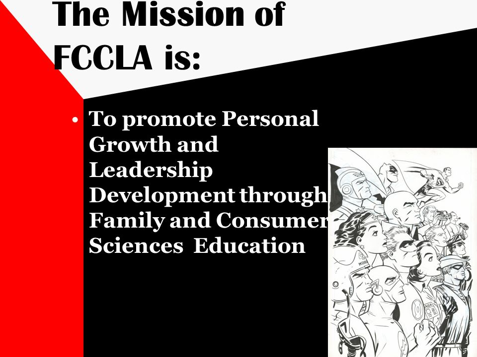 The Mission of FCCLA is: To promote Personal Growth and Leadership Development through Family and Consumer Sciences Education