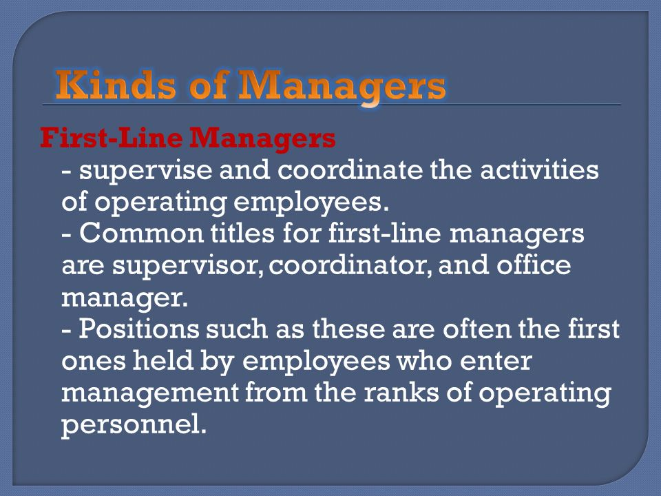 First-Line Managers - supervise and coordinate the activities of operating employees. - Common titles for first-line managers are supervisor, coordina