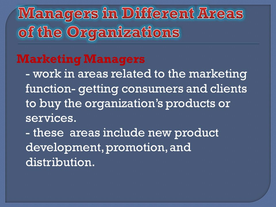 Marketing Managers - work in areas related to the marketing function- getting consumers and clients to buy the organizations products or services. - t