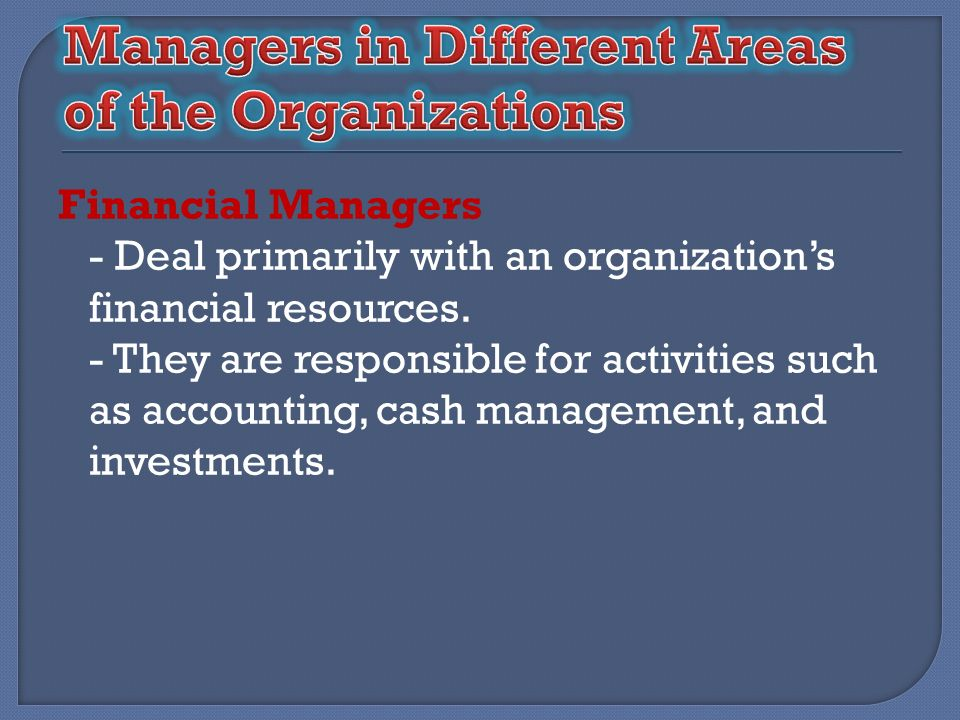 Financial Managers - Deal primarily with an organizations financial resources. - They are responsible for activities such as accounting, cash manageme