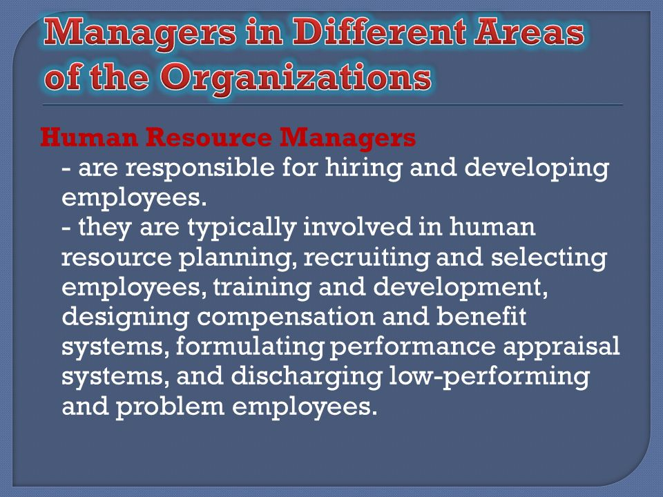Human Resource Managers - are responsible for hiring and developing employees. - they are typically involved in human resource planning, recruiting an