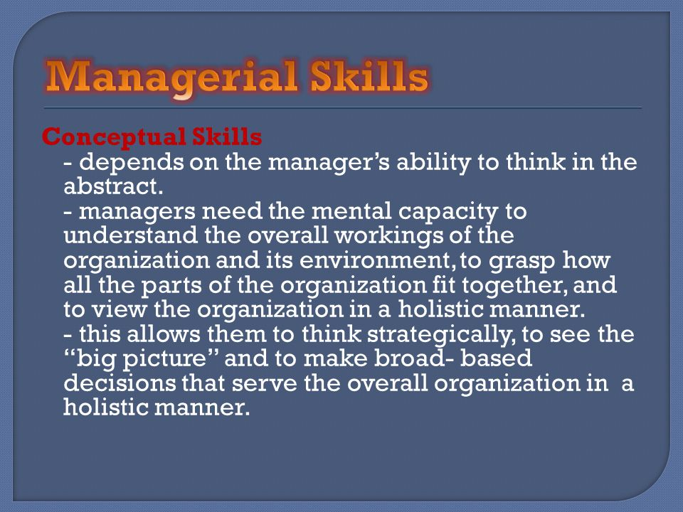 Conceptual Skills - depends on the managers ability to think in the abstract. - managers need the mental capacity to understand the overall workings o