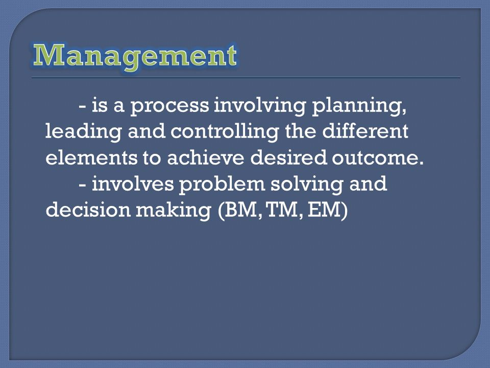 - is a process involving planning, leading and controlling the different elements to achieve desired outcome. - involves problem solving and decision