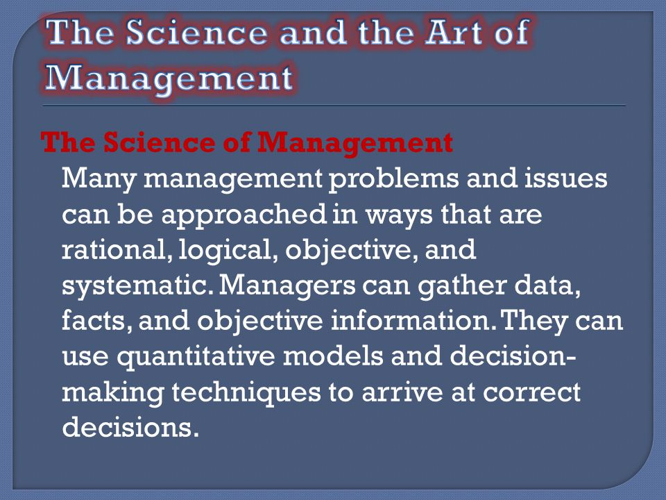 The Science of Management Many management problems and issues can be approached in ways that are rational, logical, objective, and systematic. Manager