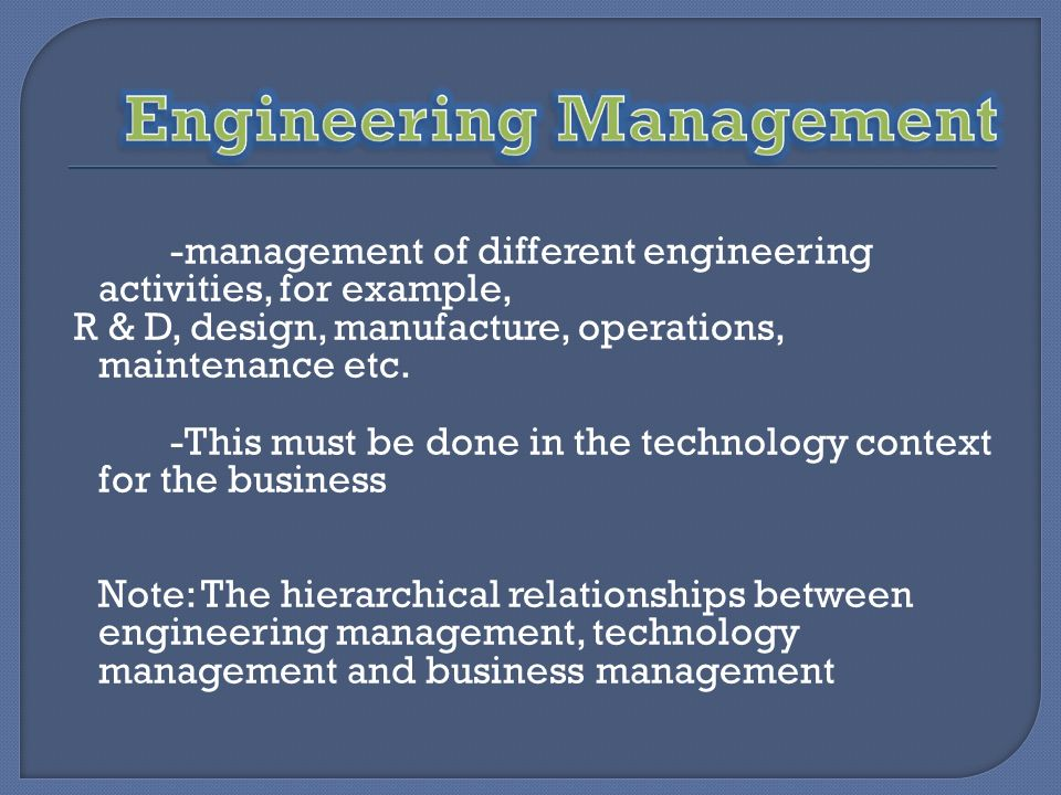 -management of different engineering activities, for example, R & D, design, manufacture, operations, maintenance etc. -This must be done in the techn
