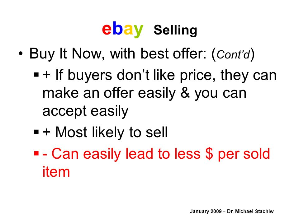 ebay Selling Buy It Now, with best offer: ( Contd ) + If buyers dont like price, they can make an offer easily & you can accept easily + Most likely to sell - Can easily lead to less $ per sold item January 2009 – Dr.