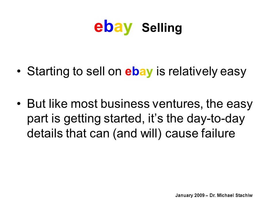 ebay Selling Starting to sell on ebay is relatively easy But like most business ventures, the easy part is getting started, its the day-to-day details that can (and will) cause failure January 2009 – Dr.
