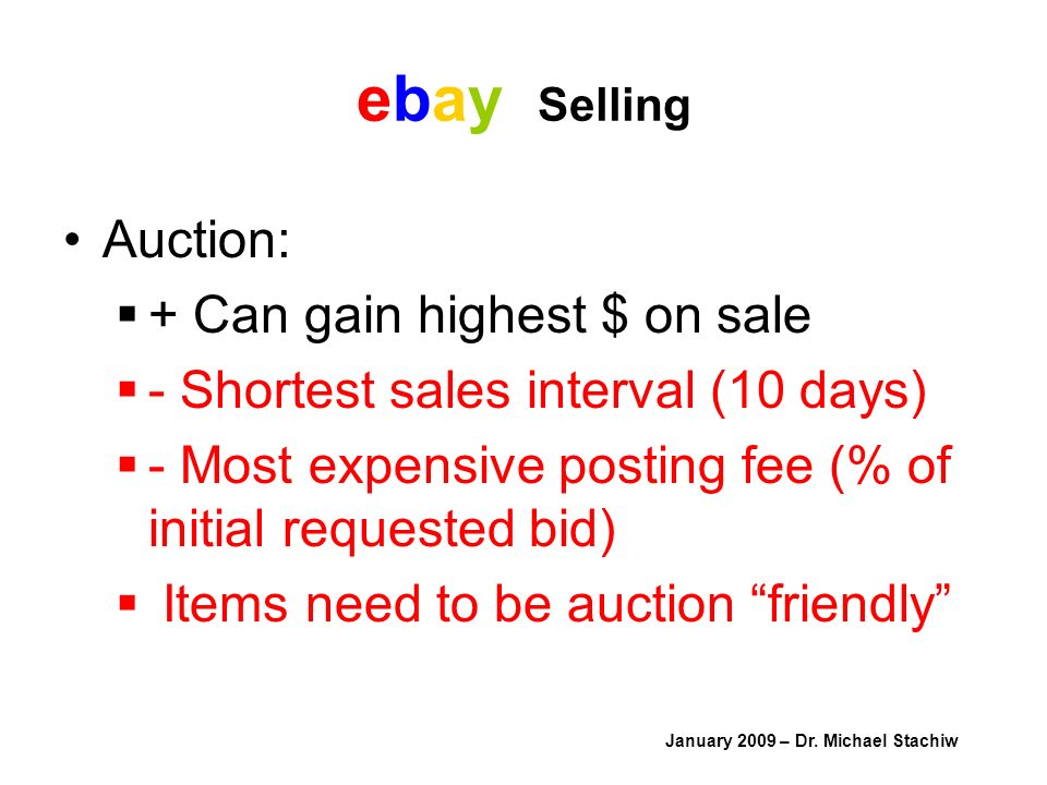 ebay Selling Auction: + Can gain highest $ on sale - Shortest sales interval (10 days) - Most expensive posting fee (% of initial requested bid) Items need to be auction friendly January 2009 – Dr.
