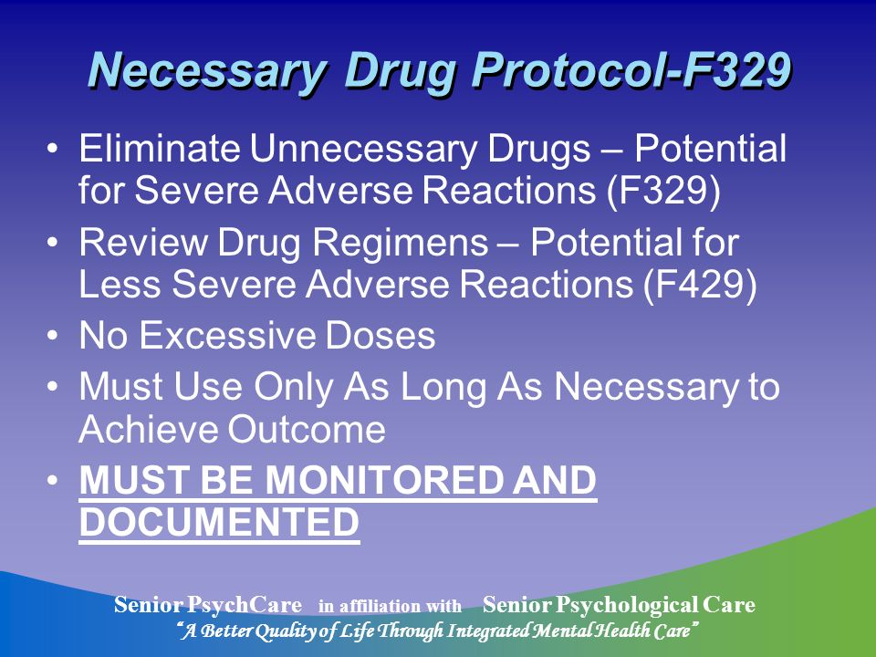 Senior PsychCare in affiliation with Senior Psychological Care A Better Quality of Life Through Integrated Mental Health Care Necessary Drug Protocol-F329 Eliminate Unnecessary Drugs – Potential for Severe Adverse Reactions (F329) Review Drug Regimens – Potential for Less Severe Adverse Reactions (F429) No Excessive Doses Must Use Only As Long As Necessary to Achieve Outcome MUST BE MONITORED AND DOCUMENTED
