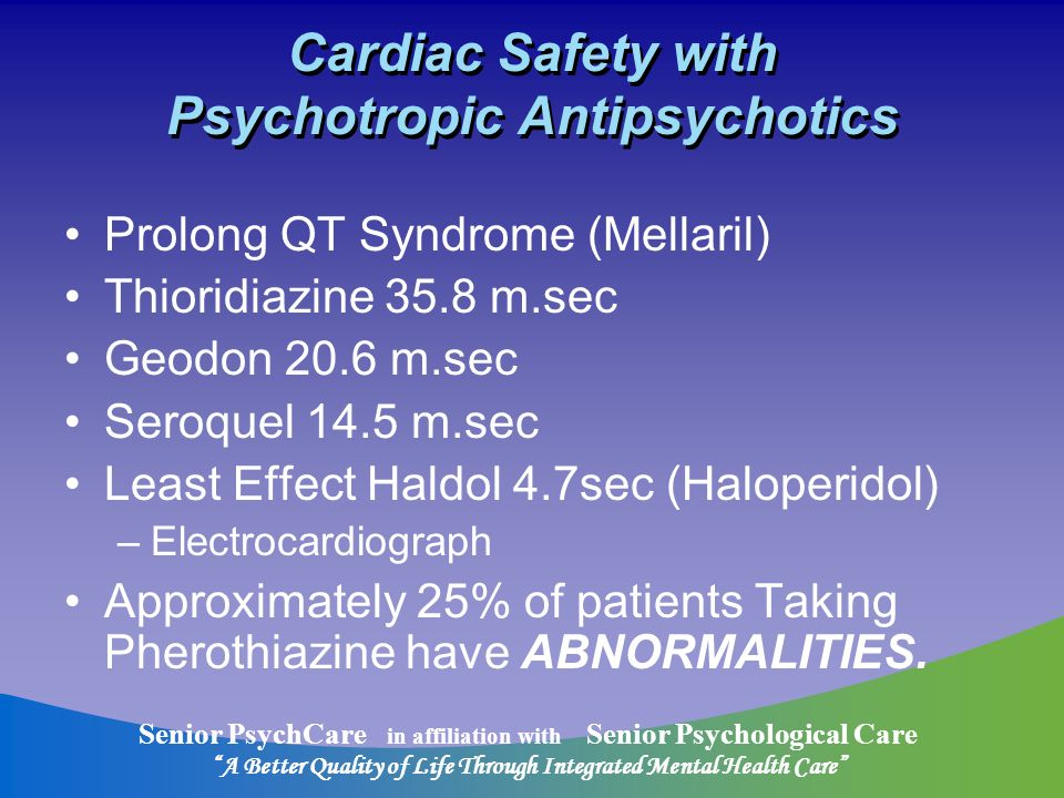 Senior PsychCare in affiliation with Senior Psychological Care A Better Quality of Life Through Integrated Mental Health Care Cardiac Safety with Psychotropic Antipsychotics Prolong QT Syndrome (Mellaril) Thioridiazine 35.8 m.sec Geodon 20.6 m.sec Seroquel 14.5 m.sec Least Effect Haldol 4.7sec (Haloperidol) –Electrocardiograph Approximately 25% of patients Taking Pherothiazine have ABNORMALITIES.