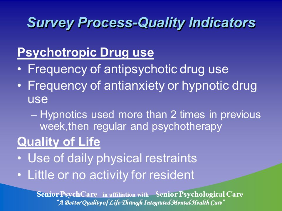 Senior PsychCare in affiliation with Senior Psychological Care A Better Quality of Life Through Integrated Mental Health Care Survey Process-Quality Indicators Psychotropic Drug use Frequency of antipsychotic drug use Frequency of antianxiety or hypnotic drug use –Hypnotics used more than 2 times in previous week,then regular and psychotherapy Quality of Life Use of daily physical restraints Little or no activity for resident
