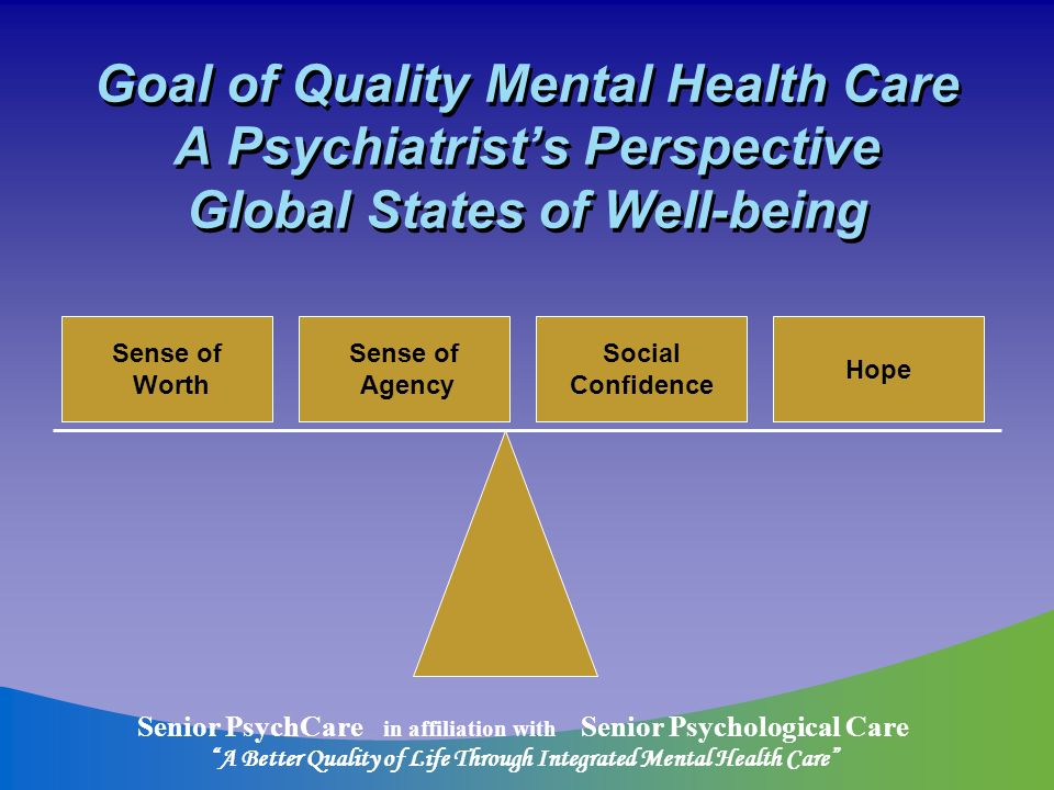 Senior PsychCare in affiliation with Senior Psychological Care A Better Quality of Life Through Integrated Mental Health Care Goal of Quality Mental Health Care A Psychiatrists Perspective Global States of Well-being Sense of Worth Sense of Agency Social Confidence Hope