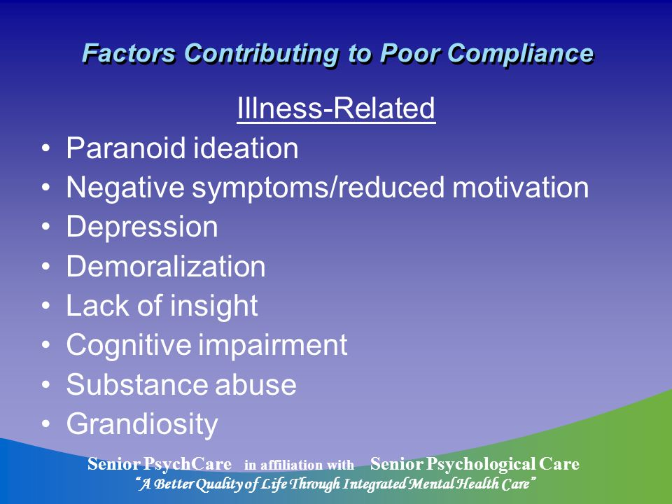 Senior PsychCare in affiliation with Senior Psychological Care A Better Quality of Life Through Integrated Mental Health Care Factors Contributing to Poor Compliance Illness-Related Paranoid ideation Negative symptoms/reduced motivation Depression Demoralization Lack of insight Cognitive impairment Substance abuse Grandiosity