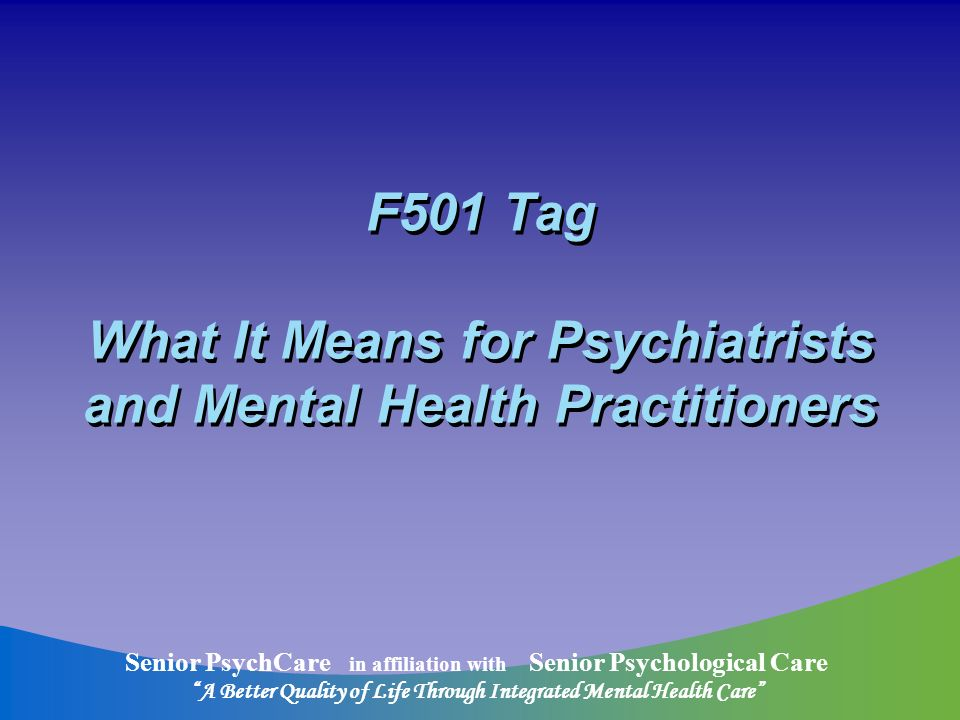 Senior PsychCare in affiliation with Senior Psychological Care A Better Quality of Life Through Integrated Mental Health Care F501 Tag What It Means for Psychiatrists and Mental Health Practitioners